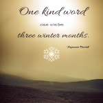 One kind word can warm three winter months. ~Japanese Proverb